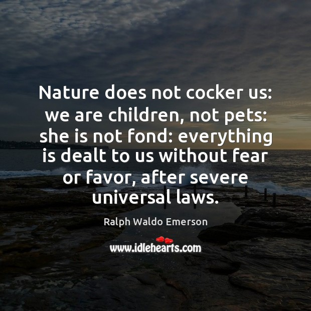 Nature does not cocker us: we are children, not pets: she is Image