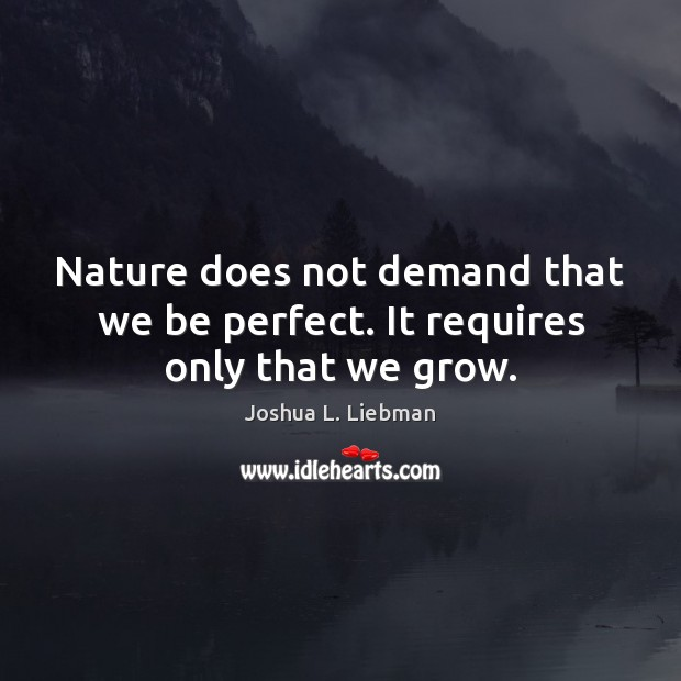 Nature does not demand that we be perfect. It requires only that we grow. Image