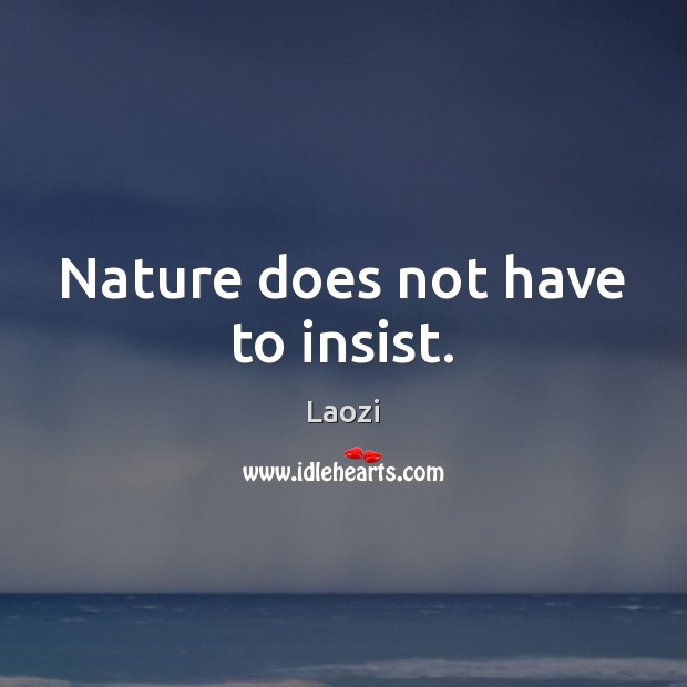 Nature does not have to insist. Image