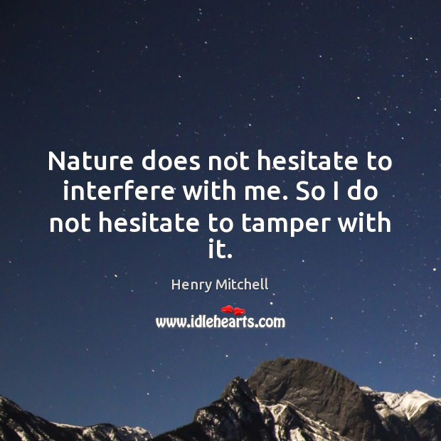 Nature does not hesitate to interfere with me. So I do not hesitate to tamper with it. Henry Mitchell Picture Quote