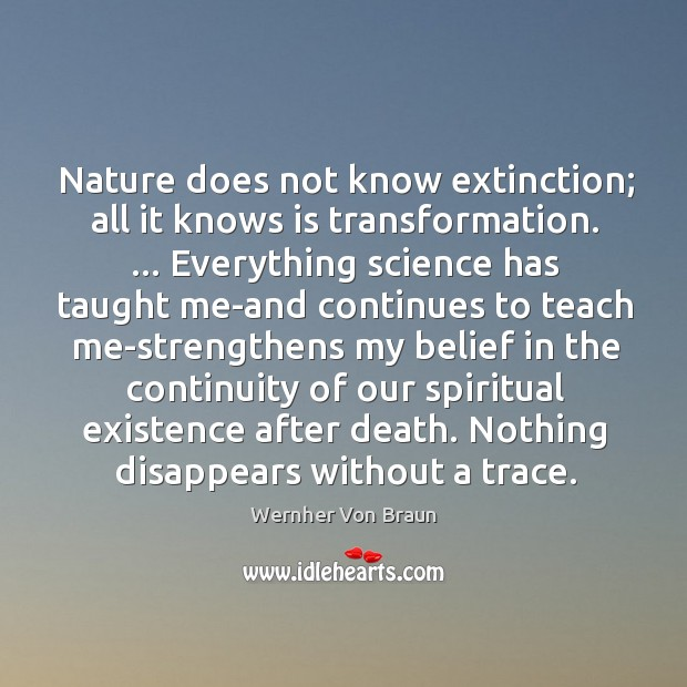Nature does not know extinction; all it knows is transformation. … Everything science Wernher Von Braun Picture Quote