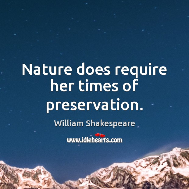 Nature does require her times of preservation. Image
