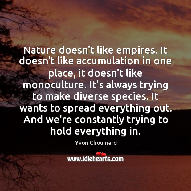 Nature doesn't like empires. It doesn't like accumulation in one place, it Yvon Chouinard Picture Quote