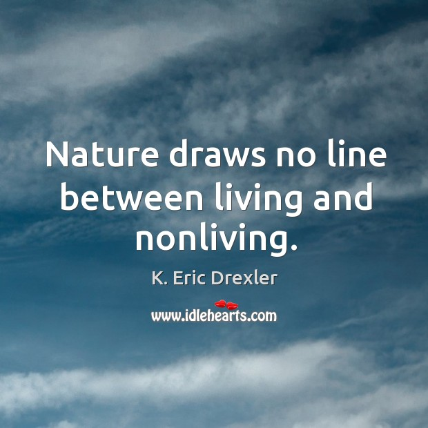 Nature draws no line between living and nonliving. K. Eric Drexler Picture Quote
