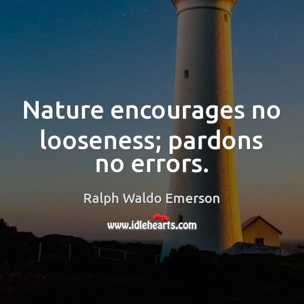 Nature encourages no looseness; pardons no errors. Image