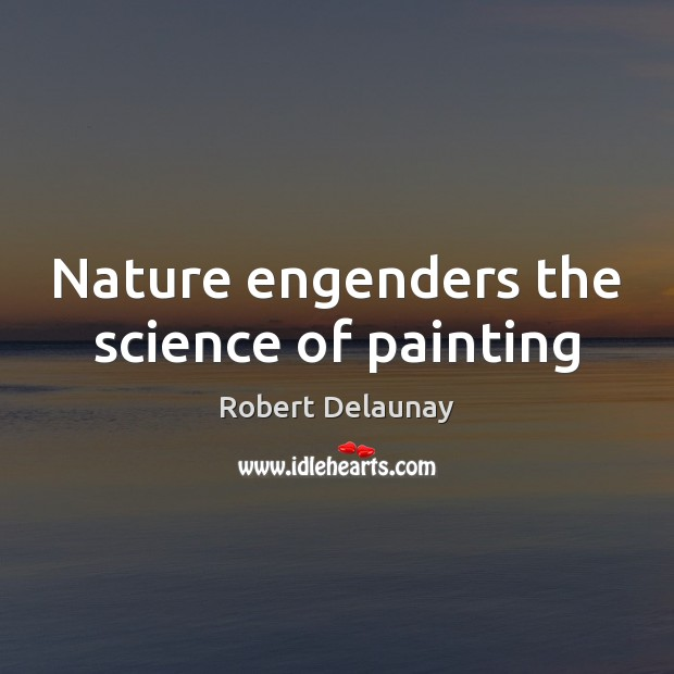 Nature engenders the science of painting Robert Delaunay Picture Quote