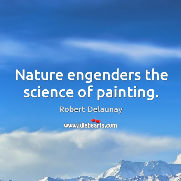 Nature engenders the science of painting. Robert Delaunay Picture Quote