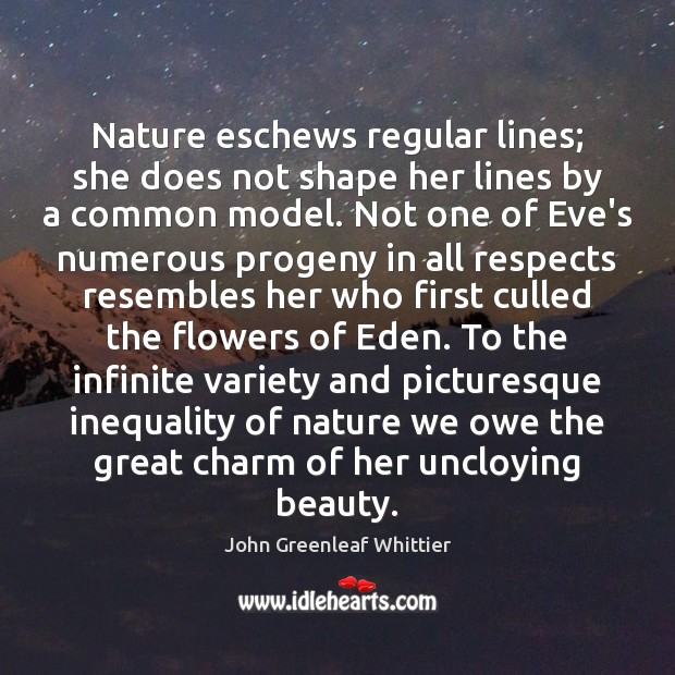 Nature eschews regular lines; she does not shape her lines by a John Greenleaf Whittier Picture Quote