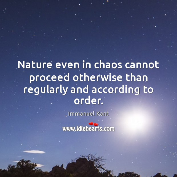 Nature even in chaos cannot proceed otherwise than regularly and according to order. Immanuel Kant Picture Quote