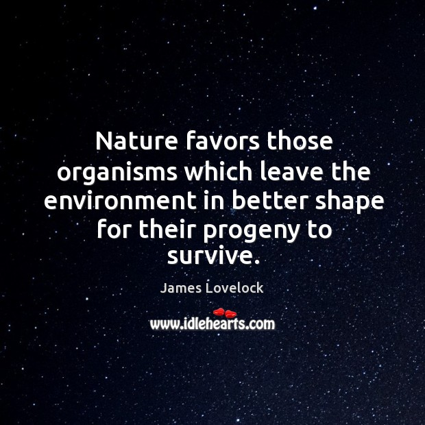 Nature favors those organisms which leave the environment in better shape for their progeny to survive. Image