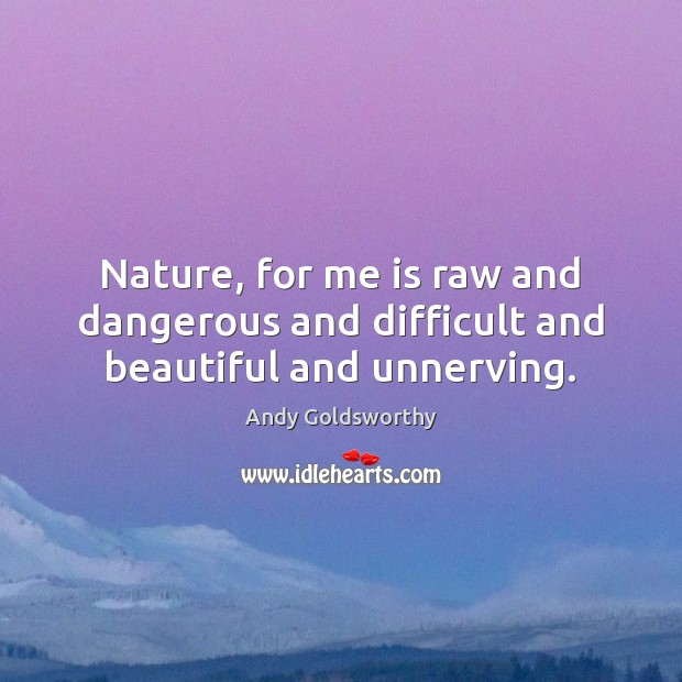 Nature, for me is raw and dangerous and difficult and beautiful and unnerving. Image