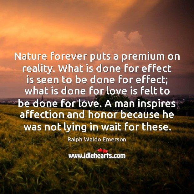 Nature forever puts a premium on reality. What is done for effect Image