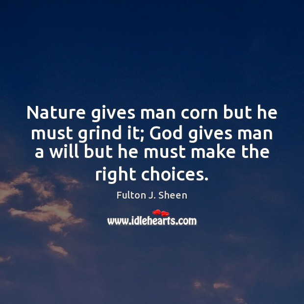 Nature gives man corn but he must grind it; God gives man Fulton J. Sheen Picture Quote