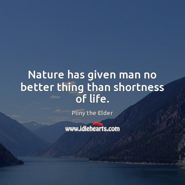 Nature has given man no better thing than shortness of life. Image