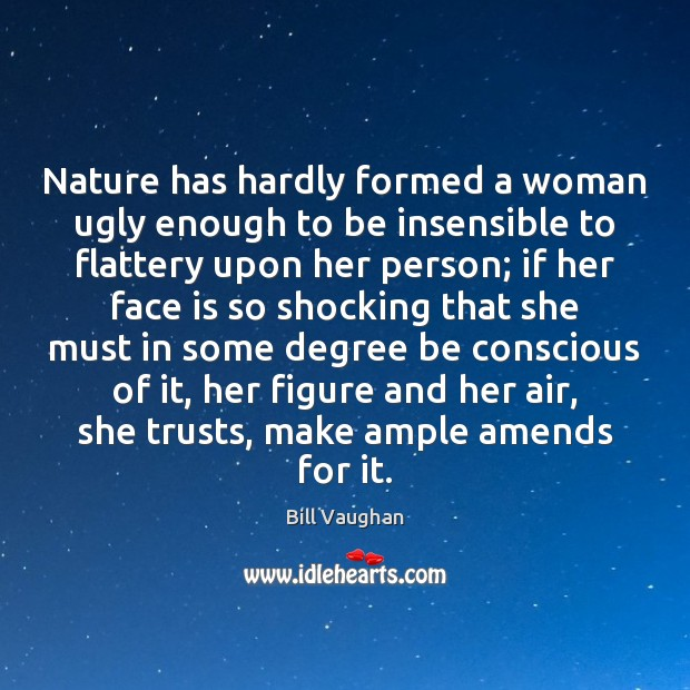 Nature has hardly formed a woman ugly enough to be insensible to Image