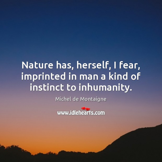 Image, Nature has, herself, I fear, imprinted in man a kind of instinct to inhumanity.