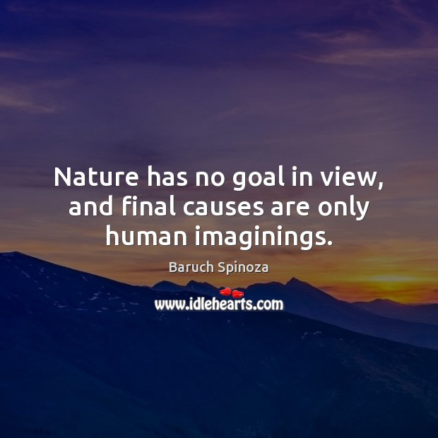 Nature has no goal in view, and final causes are only human imaginings. Image