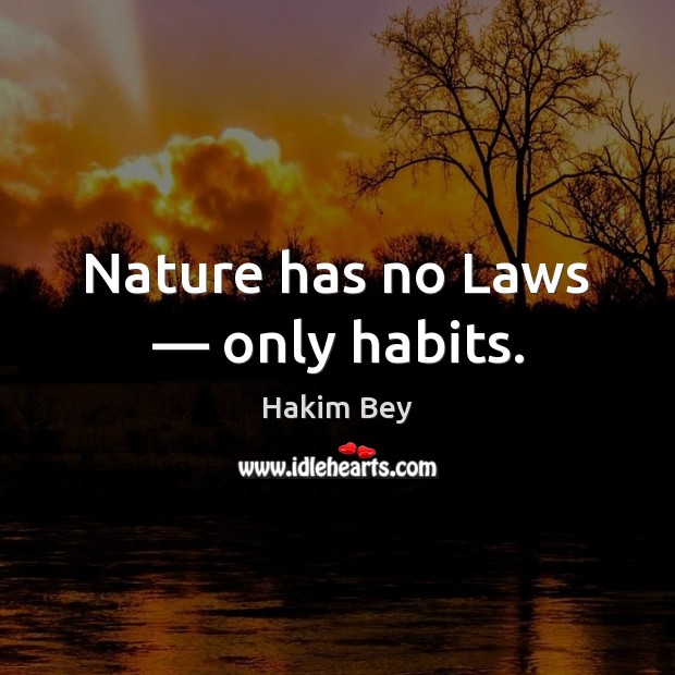 Nature has no Laws — only habits. Hakim Bey Picture Quote