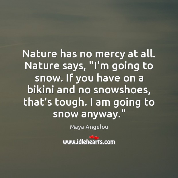 "Image, Nature has no mercy at all. Nature says, ""I'm going to snow."