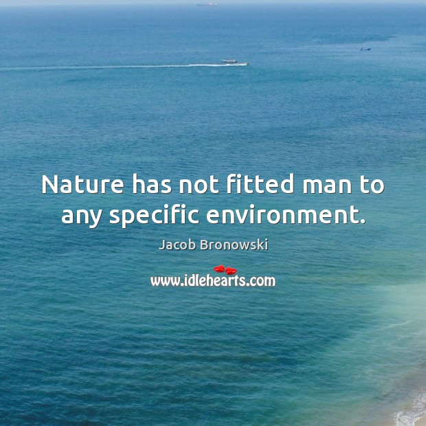 Image, Nature has not fitted man to any specific environment.