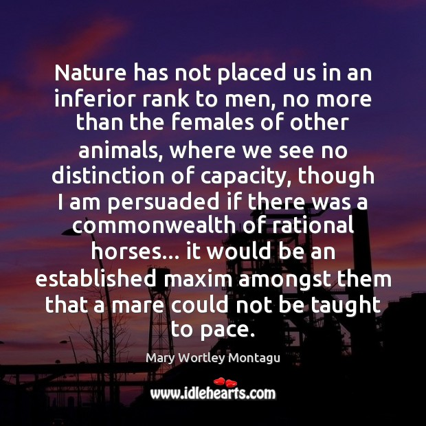Nature has not placed us in an inferior rank to men, no Mary Wortley Montagu Picture Quote