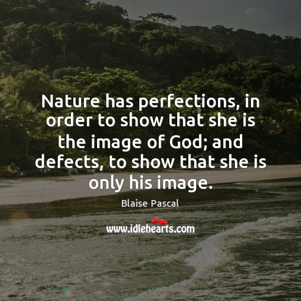 Nature has perfections, in order to show that she is the image Blaise Pascal Picture Quote