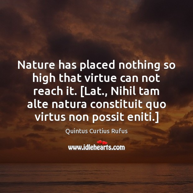 Nature has placed nothing so high that virtue can not reach it. [ Image