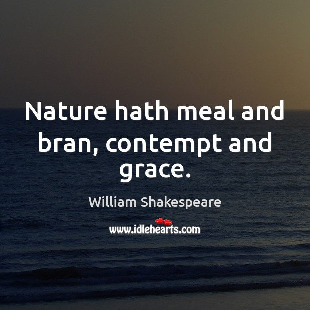 Nature hath meal and bran, contempt and grace. Image