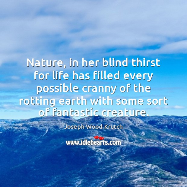 Nature, in her blind thirst for life has filled every possible cranny Joseph Wood Krutch Picture Quote