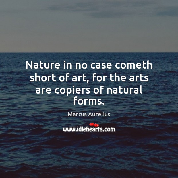 Nature in no case cometh short of art, for the arts are copiers of natural forms. Marcus Aurelius Picture Quote
