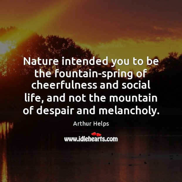 Image, Nature intended you to be the fountain-spring of cheerfulness and social life,