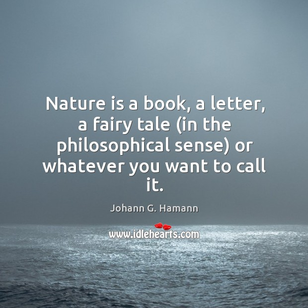Nature is a book, a letter, a fairy tale (in the philosophical sense) or whatever you want to call it. Image