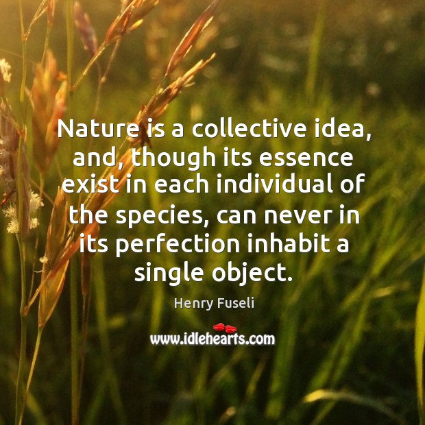 Nature is a collective idea, and, though its essence exist in each individual of the species Image