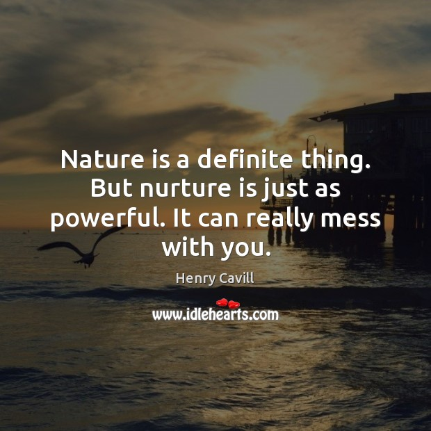 Nature is a definite thing. But nurture is just as powerful. It can really mess with you. Henry Cavill Picture Quote