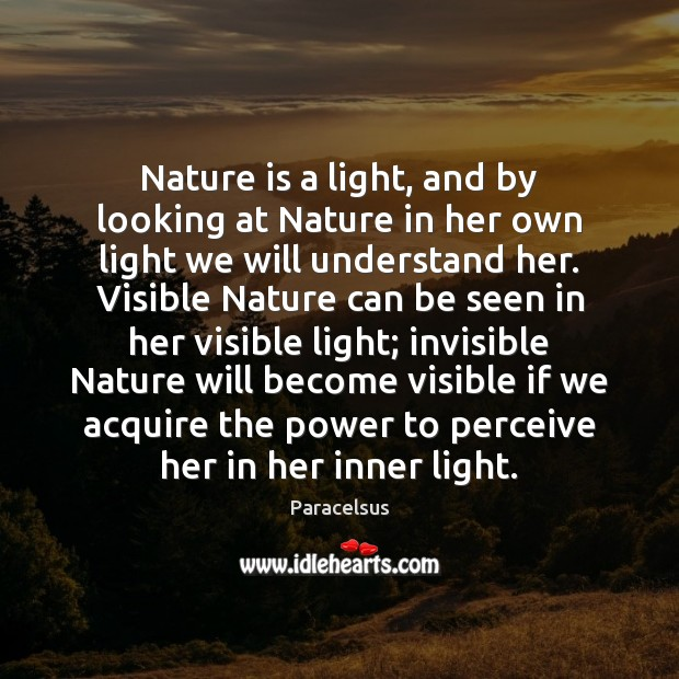 Nature is a light, and by looking at Nature in her own Paracelsus Picture Quote
