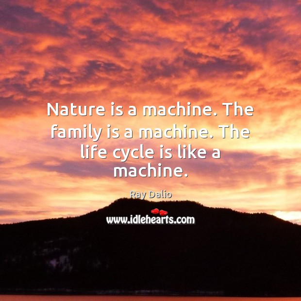 Nature is a machine. The family is a machine. The life cycle is like a machine. Ray Dalio Picture Quote