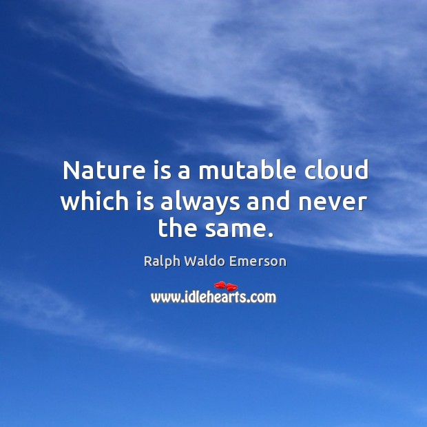 Nature is a mutable cloud which is always and never the same. Image