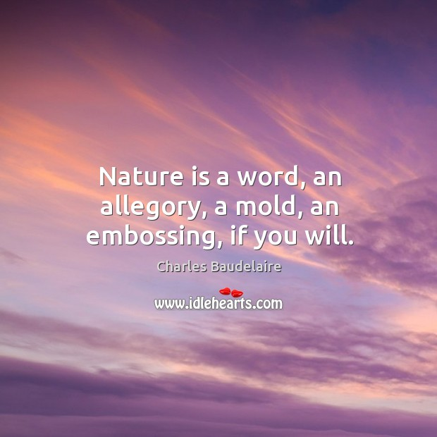 Nature is a word, an allegory, a mold, an embossing, if you will. Image