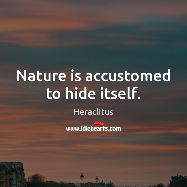 Nature is accustomed to hide itself. Heraclitus Picture Quote