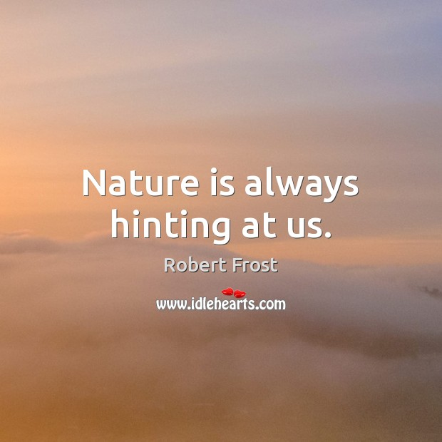 Nature is always hinting at us. Robert Frost Picture Quote