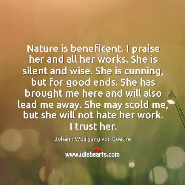 Nature is beneficent. I praise her and all her works. She is Image