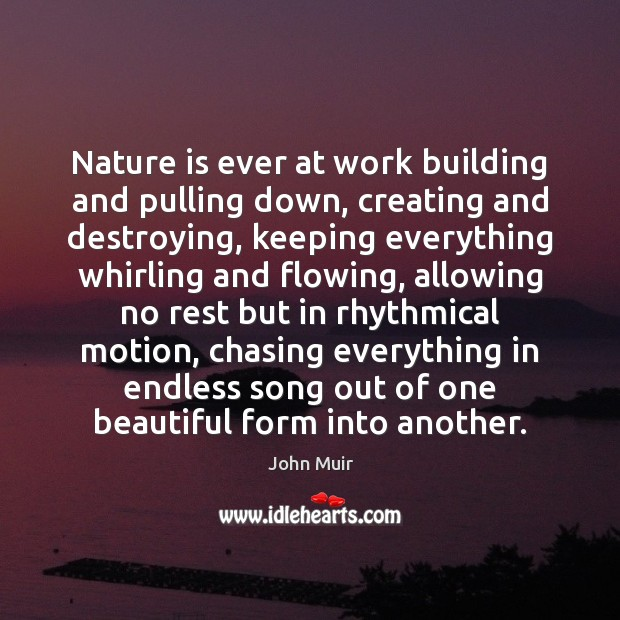 Nature is ever at work building and pulling down, creating and destroying, John Muir Picture Quote