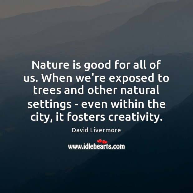 Image, Nature is good for all of us. When we're exposed to trees