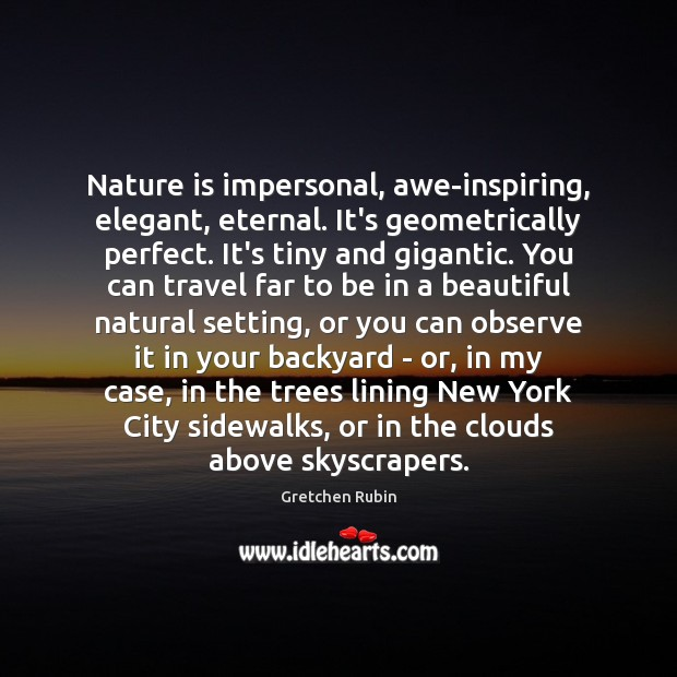 Nature is impersonal, awe-inspiring, elegant, eternal. It's geometrically perfect. It's tiny and Image