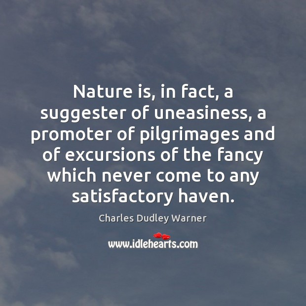 Nature is, in fact, a suggester of uneasiness, a promoter of pilgrimages Charles Dudley Warner Picture Quote