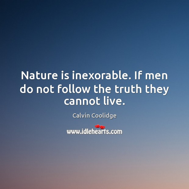 Image, Nature is inexorable. If men do not follow the truth they cannot live.