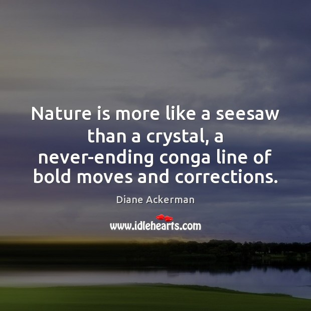 Nature is more like a seesaw than a crystal, a never-ending conga Diane Ackerman Picture Quote