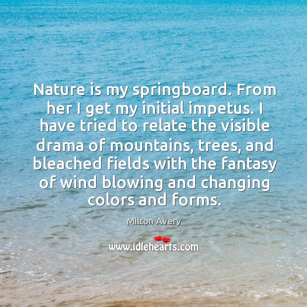 Nature is my springboard. From her I get my initial impetus. I have tried to relate the Image