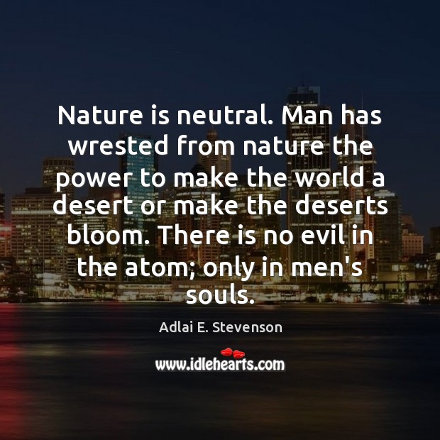 Image, Nature is neutral. Man has wrested from nature the power to make