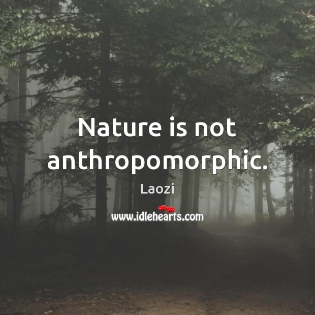 Nature is not anthropomorphic. Laozi Picture Quote